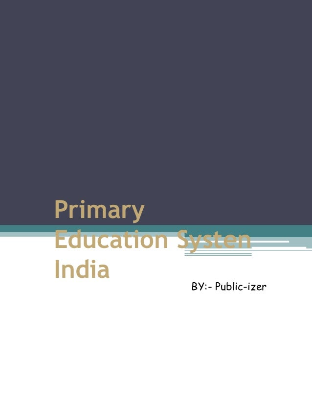 Primary Education Systen India BY:- Public-izer
