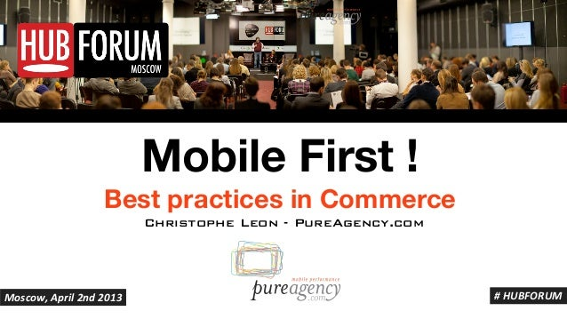 Mobile First !                  Best practices in Commerce                         Christophe Leon - PureAgency.comMoscow,...