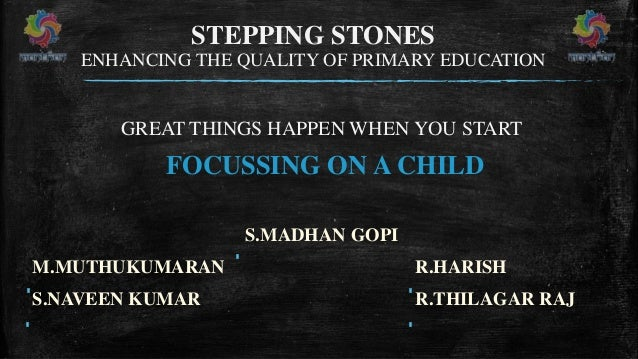 STEPPING STONES ENHANCING THE QUALITY OF PRIMARY EDUCATION GREAT THINGS HAPPEN WHEN YOU START FOCUSSING ON A CHILD S.MADHA...