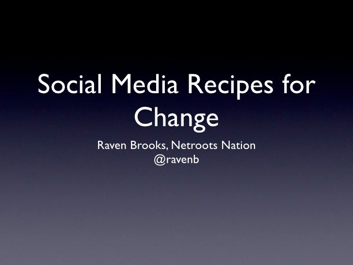 Social Media Recipes for        Change     Raven Brooks, Netroots Nation               @ravenb