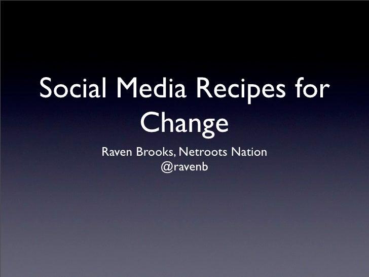 Social Media Recipes for        Change     Raven Brooks, Netroots Nation               @ravenb