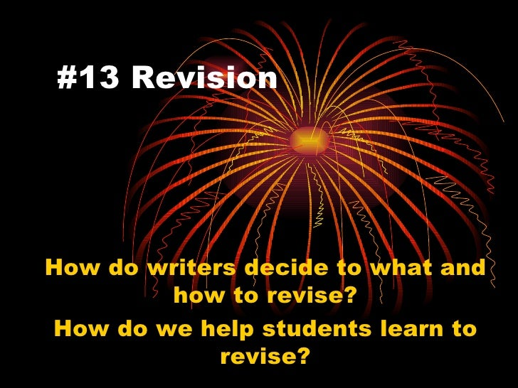 #13 Revision How do writers decide to what and how to revise? How do we help students learn to revise?