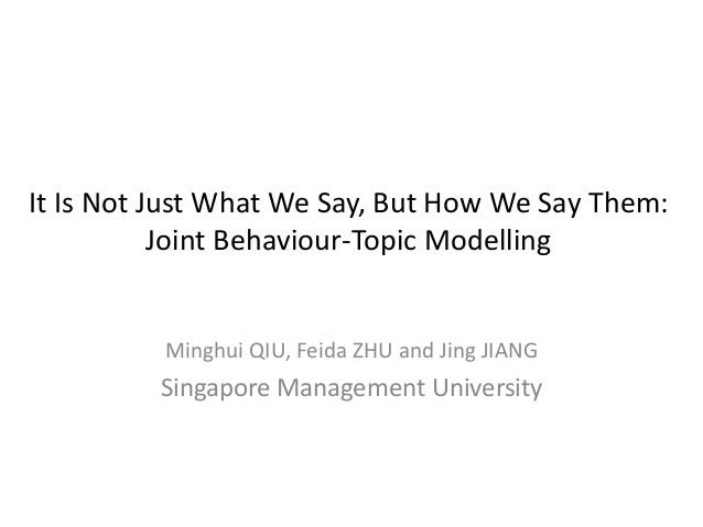 It Is Not Just What We Say, But How We Say Them: Joint Behaviour-Topic Modelling  Minghui QIU, Feida ZHU and Jing JIANG  S...