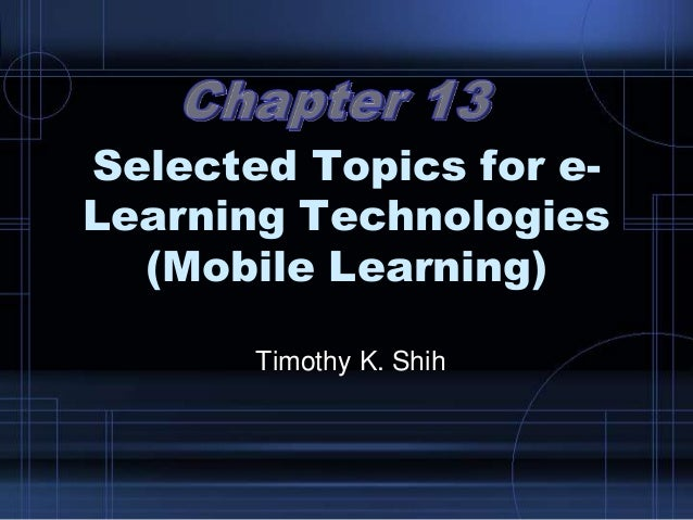 Selected Topics for e- Learning Technologies (Mobile Learning) Timothy K. Shih