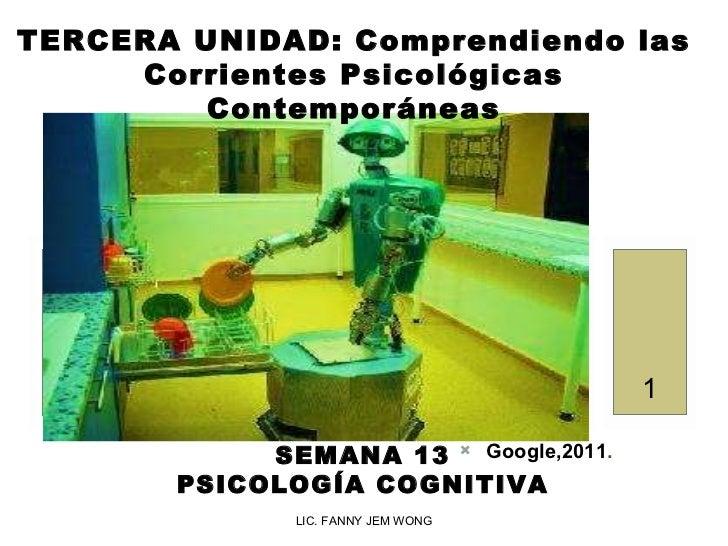 LIC. FANNY JEM WONG TERCERA UNIDAD:  Comprendiendo las Corrientes Psicológicas Contemporáneas SEMANA 13 PSICOLOGÍA COGNITI...