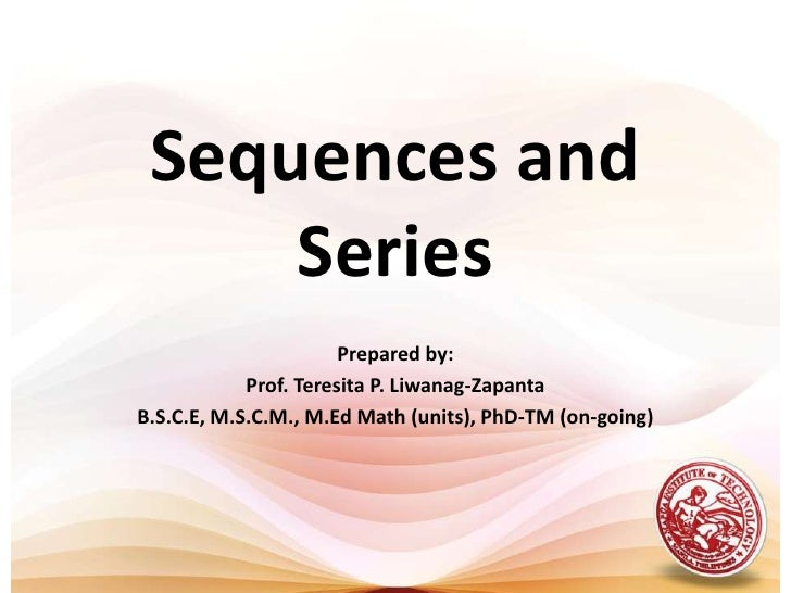 Sequences and Series<br />Prepared by:<br />Prof. Teresita P. Liwanag-Zapanta<br />B.S.C.E, M.S.C.M., M.Ed Math (units), P...
