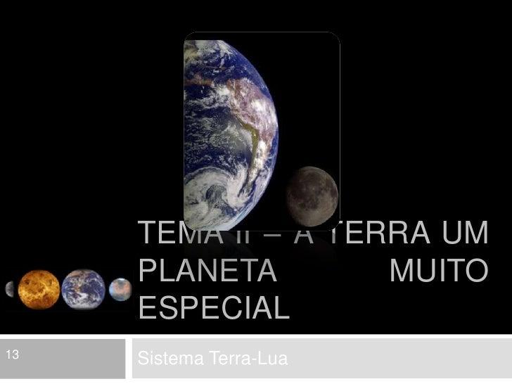 Tema II – A Terra um planeta muito especial<br />Sistema Terra-Lua<br />13<br />