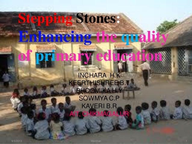 Stepping Stones: Enhancing the quality of primary education 9/5/2013 1Manthan INCHARA H.K KEERTHISHREE B.T BHOOMIKA H.Y SO...