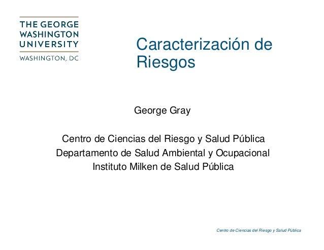 Centro de Ciencias del Riesgo y Salud Pública Caracterización de Riesgos George Gray Centro de Ciencias del Riesgo y Salud...
