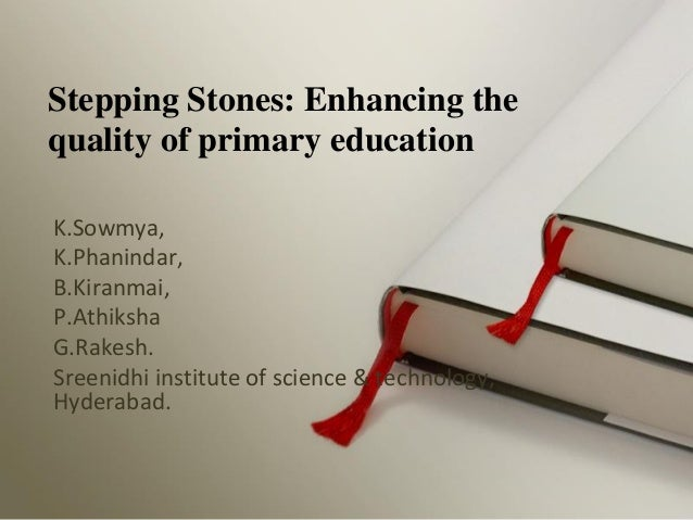 Stepping Stones: Enhancing the quality of primary education K.Sowmya, K.Phanindar, B.Kiranmai, P.Athiksha G.Rakesh. Sreeni...