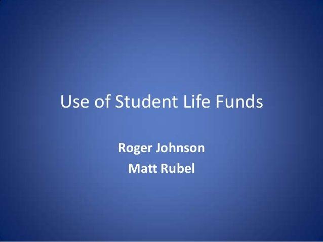 Use of Student Life Funds Roger Johnson Matt Rubel