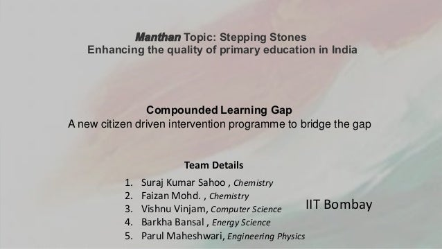 Manthan Topic: Stepping Stones Enhancing the quality of primary education in India Compounded Learning Gap A new citizen d...