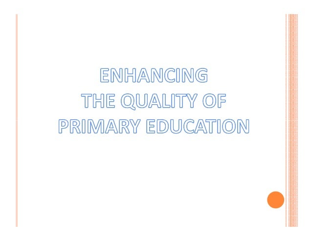 ENCHANCING THE QUALITY OF PRIMARY EDUCATION 1.According to one world study bank ,every extra year of primary education inc...