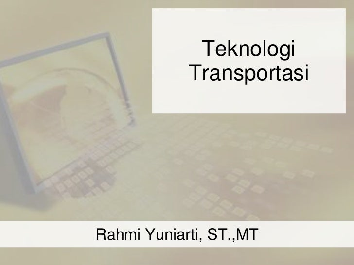 Teknologi            TransportasiRahmi Yuniarti, ST.,MT