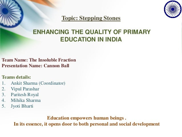 Topic: Stepping Stones ENHANCING THE QUALITY OF PRIMARY EDUCATION IN INDIA Team Name: The Insoluble Fraction Presentation ...