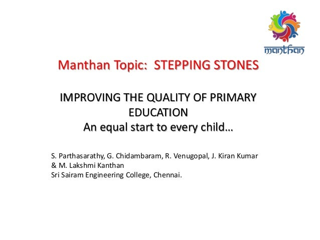 Manthan Topic: STEPPING STONES IMPROVING THE QUALITY OF PRIMARY EDUCATION An equal start to every child… S. Parthasarathy,...