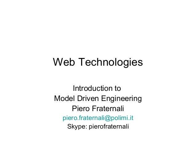 Web Technologies    Introduction toModel Driven Engineering    Piero Fraternali  piero.fraternali@polimi.it    Skype: pier...