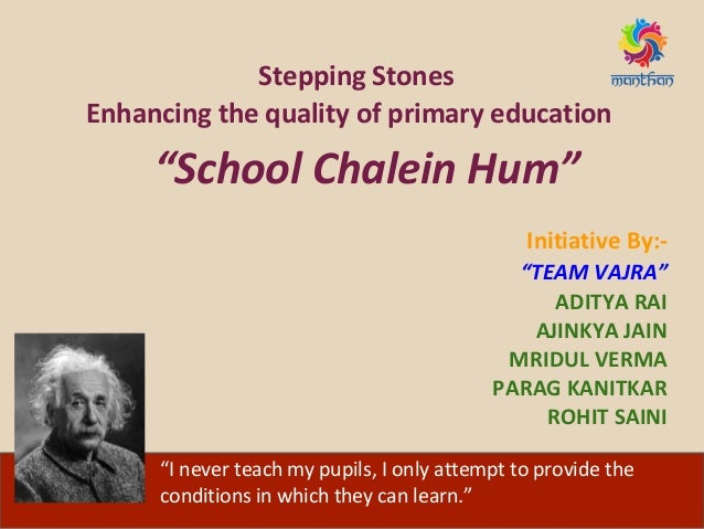"Stepping Stones Enhancing the quality of primary education ""School Chalein Hum"" Initiative By:- ""TEAM VAJRA"" ADITYA RAI AJ..."