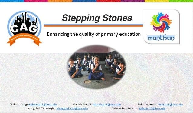 Stepping Stones Enhancing the quality of primary education Vaibhav Garg: vaibhav.g15@fms.edu Manish Prasad: manish.p15@fms...