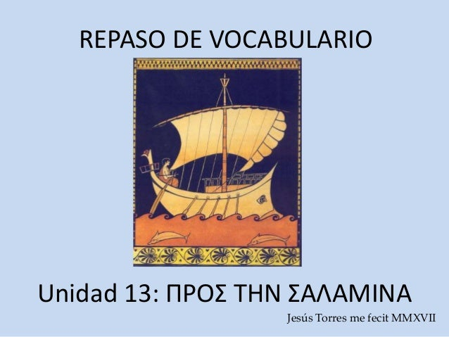 REPASO DE VOCABULARIO Unidad 13: ΠΡΟΣ ΤΗΝ ΣΑΛΑΜΙΝΑ Jesús Torres me fecit MMXVIΙ