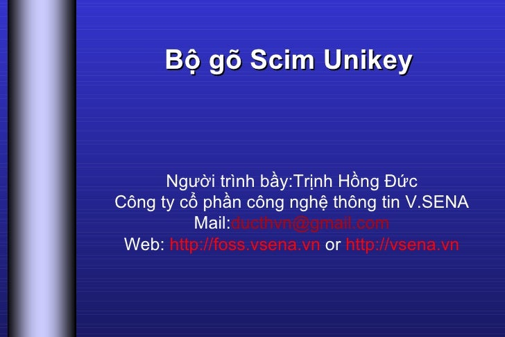 Bộ gõ Scim Unikey Người trình bầy:Trịnh Hồng Đức Công ty cổ phần công nghệ thông tin V.SENA Mail: [email_address] Web:  ht...
