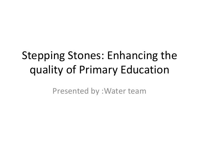 Stepping Stones: Enhancing the quality of Primary Education Presented by :Water team