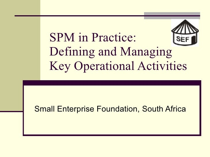 SPM in Practice: Defining and Managing  Key Operational Activities Small Enterprise Foundation, South Africa