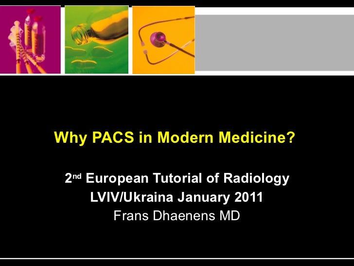 Why PACS in Modern Medicine?   2 nd  European Tutorial of Radiology LVIV/Ukraina January 2011 Frans Dhaenens MD