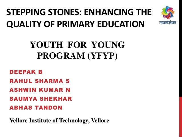STEPPING STONES: ENHANCING THE QUALITY OF PRIMARY EDUCATION DEEPAK B RAHUL SHARMA S ASHWIN KUMAR N SAUMYA SHEKHAR ABHAS TA...