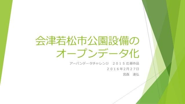 会津若松市公園設備の オープンデータ化 アーバンデータチャレンジ 2015 応募作品 2016年2月27日 宮森 達弘