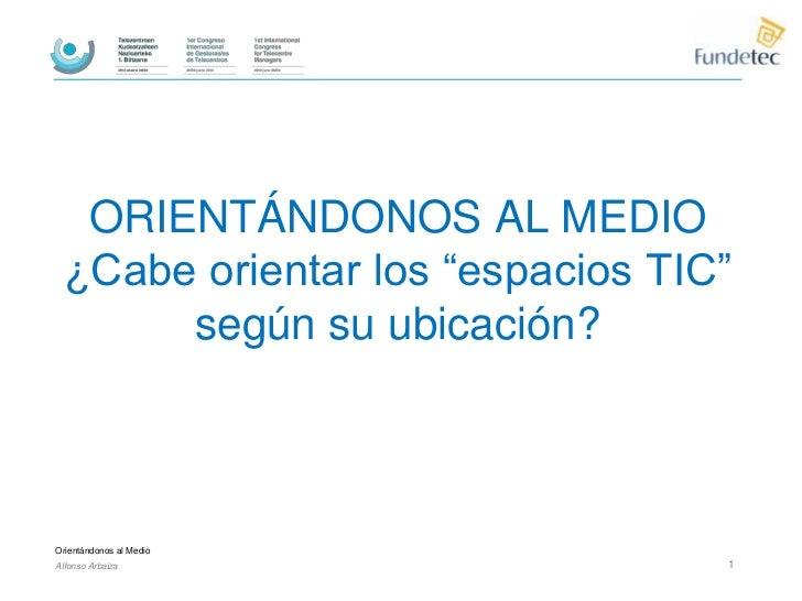 """ORIENTÁNDONOS AL MEDIO ¿Cabe orientar los """"espacios TIC""""      según su ubicación?Orientándonos al MedioAlfonso Arbaiza    ..."""