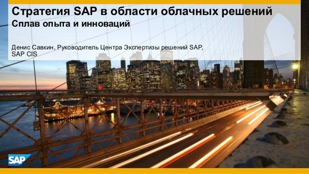 Денис Савкин, Руководитель Центра Экспертизы решений SAP, SAP CIS Стратегия SAP в области облачных решений Сплав опыта и и...