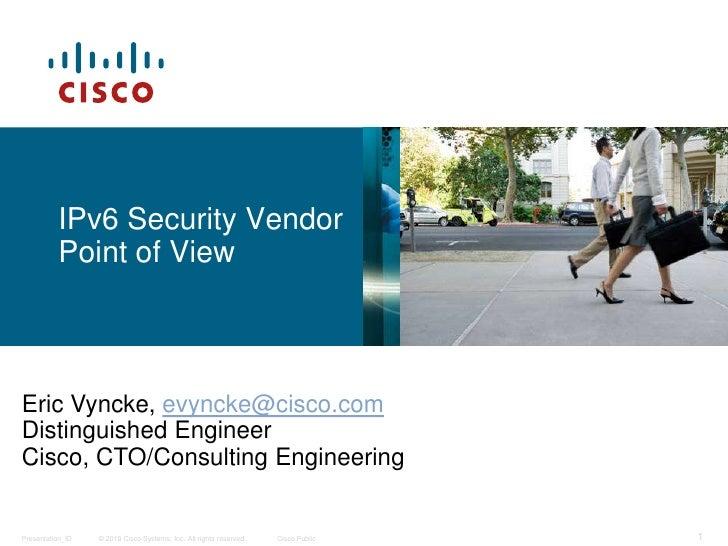 IPv6 Security Vendor          Point of ViewEric Vyncke, evyncke@cisco.comDistinguished EngineerCisco, CTO/Consulting Engin...