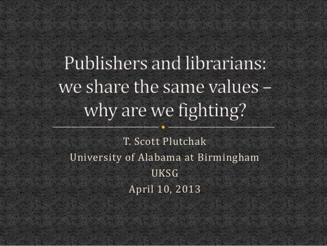 T. Scott PlutchakUniversity of Alabama at Birmingham                UKSG            April 10, 2013