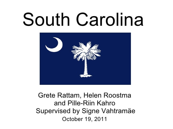 South Carolina Grete Rattam, Helen Roostma      and Pille-Riin Kahro Supervised by Signe Vahtramäe        October 19, 2011