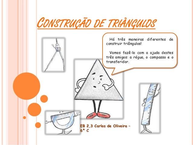 CONSTRUÇÃO DE TRIÂNGULOS Há três maneiras diferentes de construir triângulos! Vamos fazê-lo com a ajuda destes três amigos...