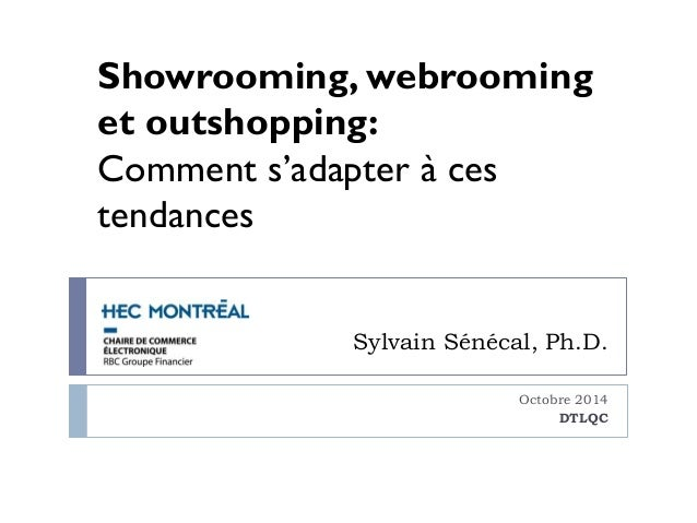 Showrooming, webrooming  et outshopping:  Comment s'adapter à ces  tendances  Sylvain Sénécal, Ph.D.  Octobre 2014  DTLQC