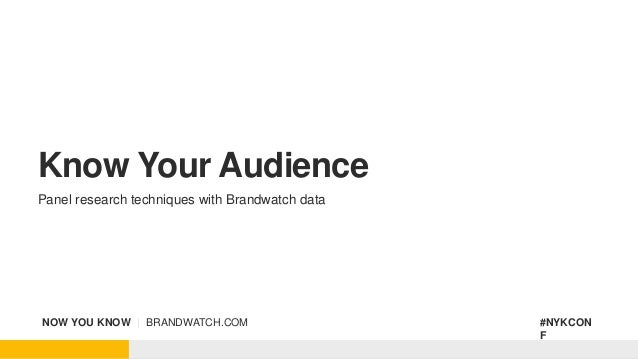 NOW YOU KNOW | BRANDWATCH.COM #NYKCON F Know Your Audience Panel research techniques with Brandwatch data