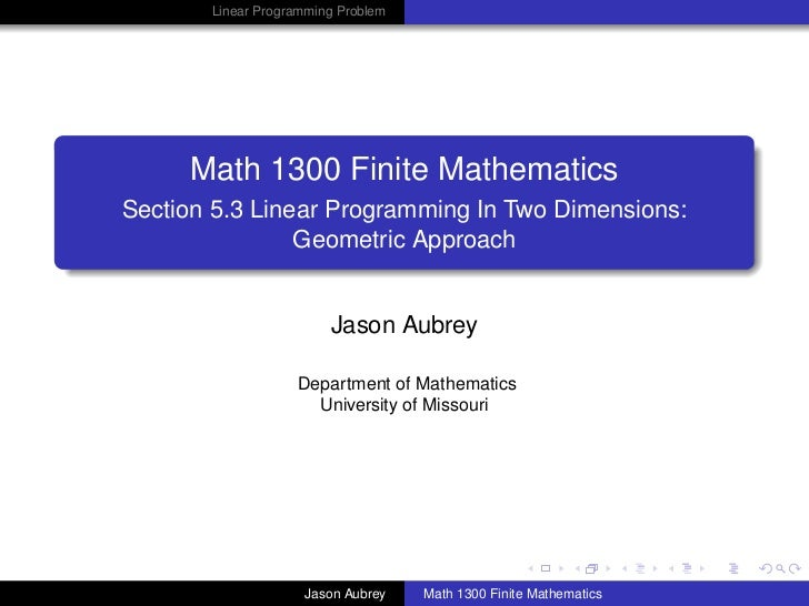 Linear Programming Problem     Math 1300 Finite MathematicsSection 5.3 Linear Programming In Two Dimensions:              ...
