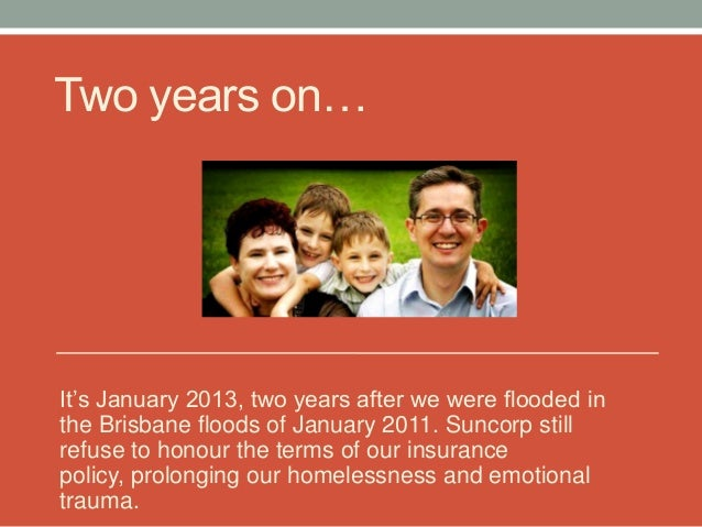 """Two years on…It""""s January 2013, two years after we were flooded inthe Brisbane floods of January 2011. Suncorp stillrefuse..."""