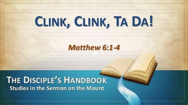 CLINK, CLINK, TA DA!                     Matthew 6:1-4THE DISCIPLE'S HANDBOOKStudies in the Sermon on the Mount