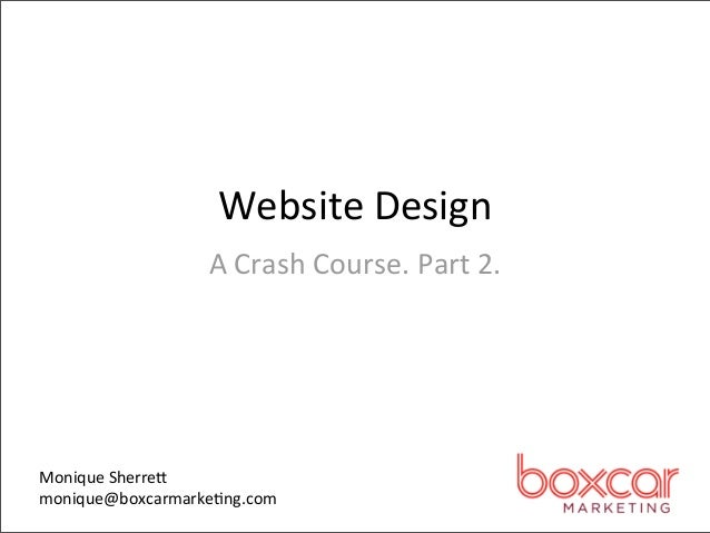 Website Design                  A Crash Course. Part 2. Monique Sherre,monique@boxcarmarke4ng.com