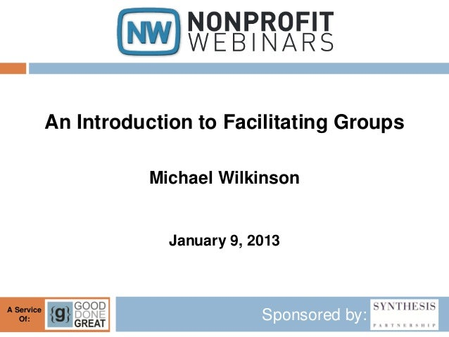 An Introduction to Facilitating Groups                       Michael Wilkinson                         January 9, 2013A Se...
