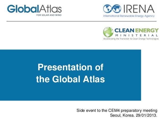 Presentation of the Global Atlas Side event to the CEM4 preparatory meeting Seoul, Korea. 29/01/2013.