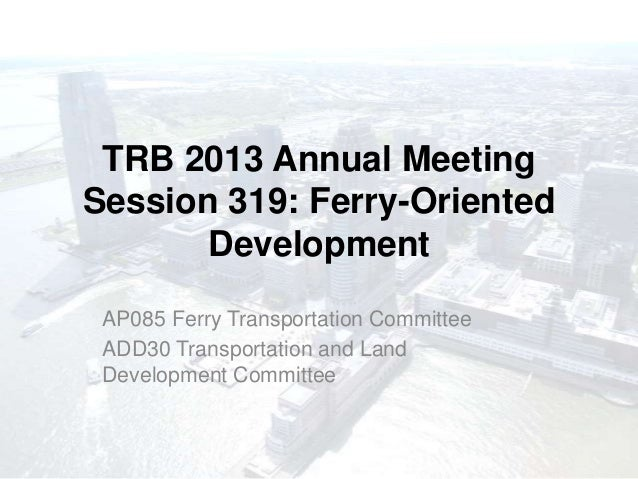 TRB 2013 Annual MeetingSession 319: Ferry-Oriented       Development AP085 Ferry Transportation Committee ADD30 Transporta...