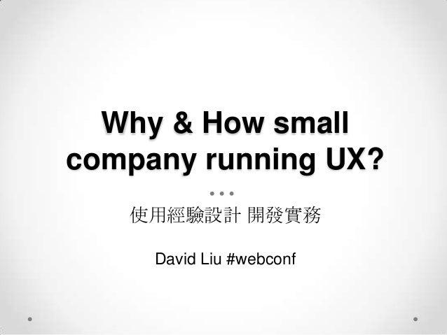 Why & How smallcompany running UX?   使用經驗設計 開發實務     David Liu #webconf
