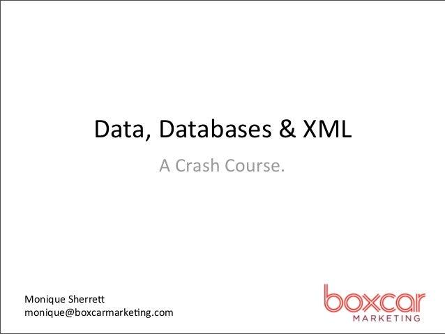 Data, Databases & XML                       A Crash Course.  Monique Sherre8monique@boxcarmarke>ng.com