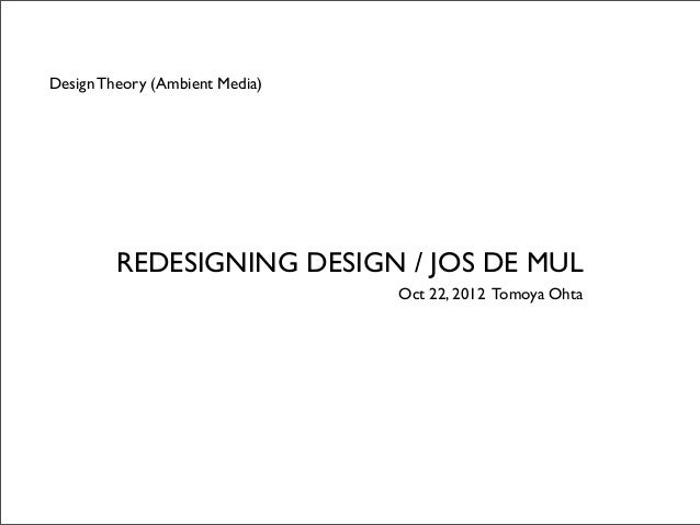Design Theory (Ambient Media)         REDESIGNING DESIGN / JOS DE MUL                                Oct 22, 2012 Tomoya O...