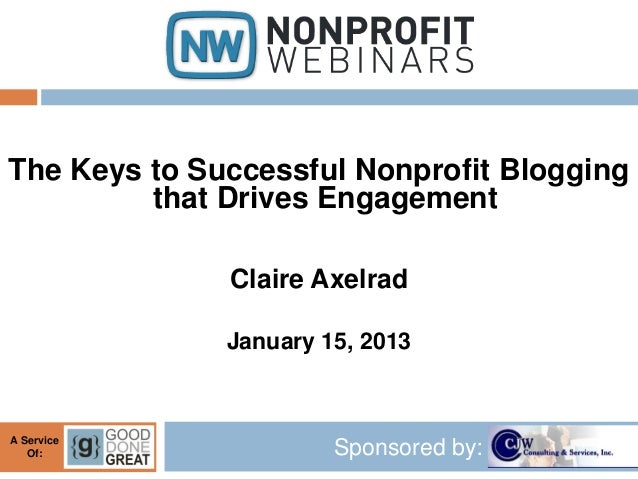 The Keys to Successful Nonprofit Blogging         that Drives Engagement              Claire Axelrad              January ...