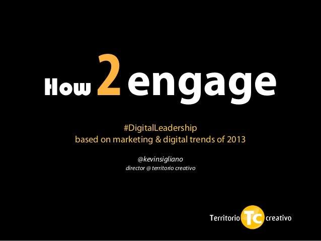 How   2 engage            #DigitalLeadership based on marketing & digital trends of 2013                  @kevinsigliano  ...